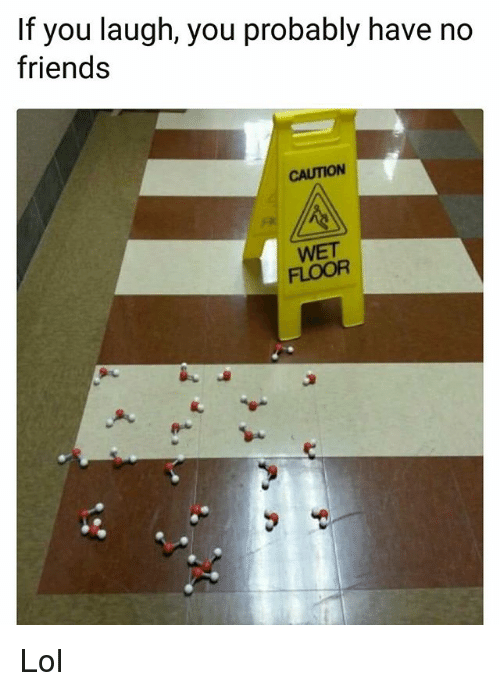 Friends, Funny, and Lol: If you laugh, you probably have no  friends  CAUTION  WET  FLOOR Lol