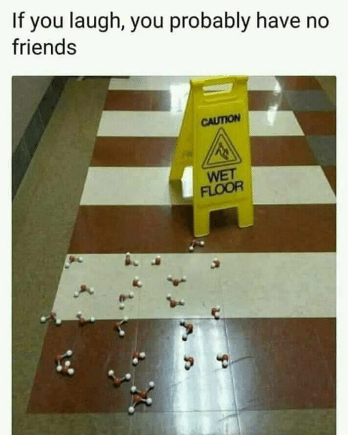 Friends, Wet, and You: If you laugh, you probably have no  friends  CAUTION  WET  FLOOR