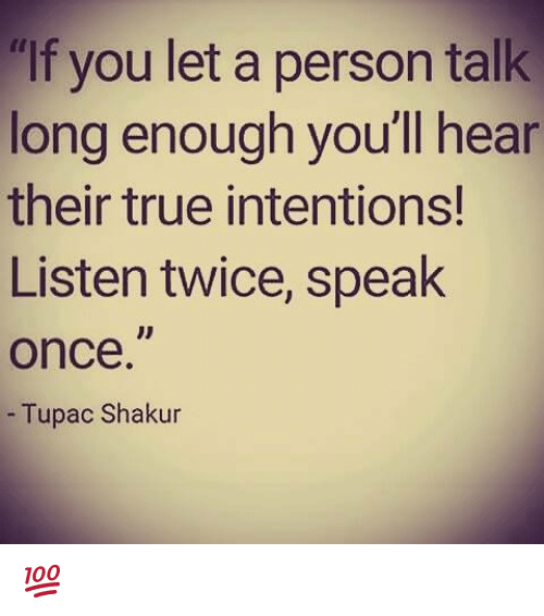 "Memes, True, and Tupac Shakur: ""If you let a person talk  long enough you'll hear  their true intentions!  Listen twice, speak  Once.  Tupac Shakur 💯"