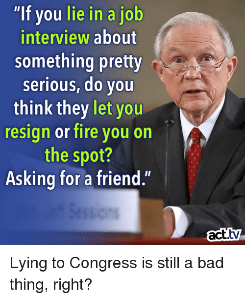 """Job Interview, Memes, and 🤖: """"If you lie in a job  interview about  something pretty  serious, do you  think they let  you  resign or fire you on  the spot?  Asking for a friend.'  act. Lying to Congress is still a bad thing, right?"""