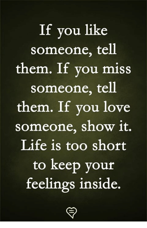Life, Love, and Memes: If you like  someone, tell  them. If vou miss  someone, tell  them. If you love  someone, show 1t.  Life is too short  to keep your  feelings inside.