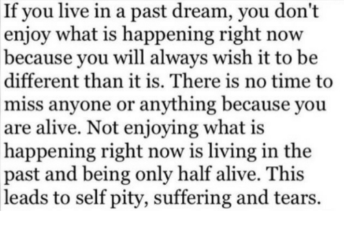Alive, Live, and Time: If you live in a past dream, you don't  enjoy what is happening right now  because you will always wish it to be  different than it is. There is no time to  miss anyone or anything because you  are alive. Not enjoying what is  happening right now is living in the  past and being only half alive. This  leads to self pity, suffering and tears.