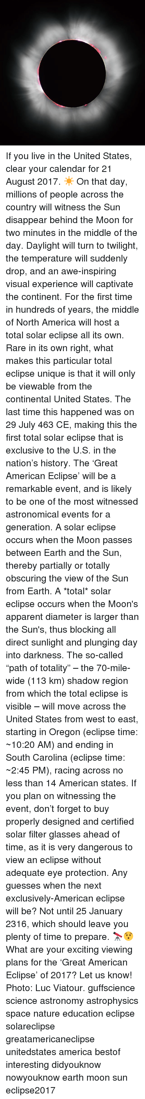 """America, Memes, and American: If you live in the United States, clear your calendar for 21 August 2017. ☀️ On that day, millions of people across the country will witness the Sun disappear behind the Moon for two minutes in the middle of the day. Daylight will turn to twilight, the temperature will suddenly drop, and an awe-inspiring visual experience will captivate the continent. For the first time in hundreds of years, the middle of North America will host a total solar eclipse all its own. Rare in its own right, what makes this particular total eclipse unique is that it will only be viewable from the continental United States. The last time this happened was on 29 July 463 CE, making this the first total solar eclipse that is exclusive to the U.S. in the nation's history. The 'Great American Eclipse' will be a remarkable event, and is likely to be one of the most witnessed astronomical events for a generation. A solar eclipse occurs when the Moon passes between Earth and the Sun, thereby partially or totally obscuring the view of the Sun from Earth. A *total* solar eclipse occurs when the Moon's apparent diameter is larger than the Sun's, thus blocking all direct sunlight and plunging day into darkness. The so-called """"path of totality"""" – the 70-mile-wide (113 km) shadow region from which the total eclipse is visible – will move across the United States from west to east, starting in Oregon (eclipse time: ~10:20 AM) and ending in South Carolina (eclipse time: ~2:45 PM), racing across no less than 14 American states. If you plan on witnessing the event, don't forget to buy properly designed and certified solar filter glasses ahead of time, as it is very dangerous to view an eclipse without adequate eye protection. Any guesses when the next exclusively-American eclipse will be? Not until 25 January 2316, which should leave you plenty of time to prepare. 🔭😯 What are your exciting viewing plans for the 'Great American Eclipse' of 2017? Let us know! Photo: Luc Viatour."""