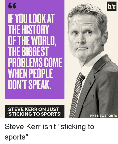 "Sports, History, and Steve Kerr: IF YOU LOOK AT  THE HISTORY  OF THE WORLD  THE BIGGEST  PROBLEMS COME  WHEN PEOPLE  DONT SPEAK  STEVE KERR ON JUST  STICKING TO SPORTS'  br  HIT NBC SPORTS Steve Kerr isn't ""sticking to sports"""