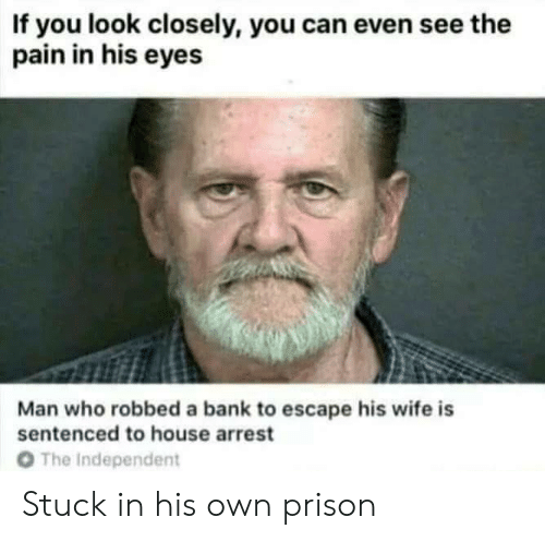 Prison, Bank, and House: If you look closely, you can even see the  pain in his eyes  Man who robbed a bank to escape his wife is  sentenced to house arrest  O The Independent Stuck in his own prison