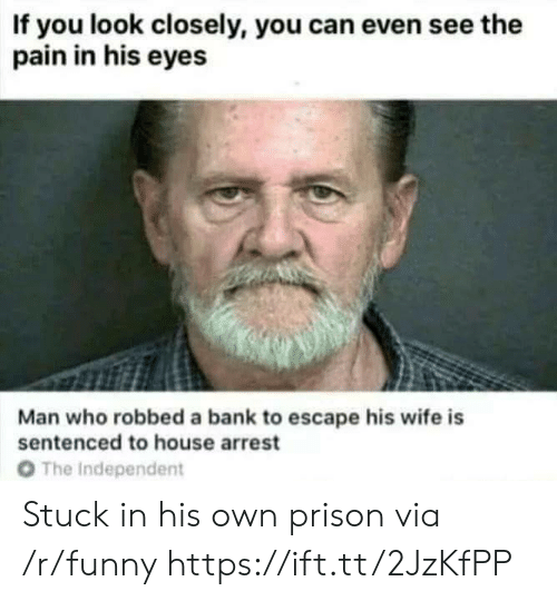 Funny, Prison, and Bank: If you look closely, you can even see the  pain in his eyes  Man who robbed a bank to escape his wife is  sentenced to house arrest  O The Independent Stuck in his own prison via /r/funny https://ift.tt/2JzKfPP