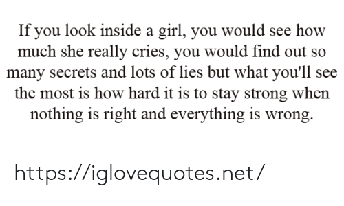 stay strong: If you look inside a girl, you would see how  much she really cries, you would find out so  many secrets and lots of lies but what you'll see  the most is how hard it is to stay strong when  nothing is right and everything is wrong https://iglovequotes.net/