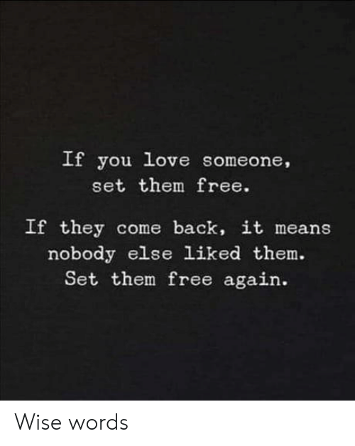 Wise: If  you love someone,  set them free.  If they come back, it means  nobody else liked them.  Set them free again. Wise words