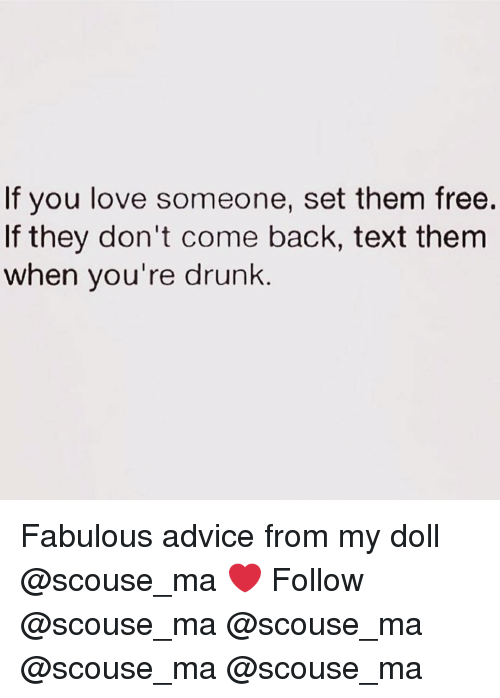 Advice, Drunk, and Love: If you love someone, set them free.  If they don't come back, text them  when you're drunk Fabulous advice from my doll @scouse_ma ❤️ Follow @scouse_ma @scouse_ma @scouse_ma @scouse_ma