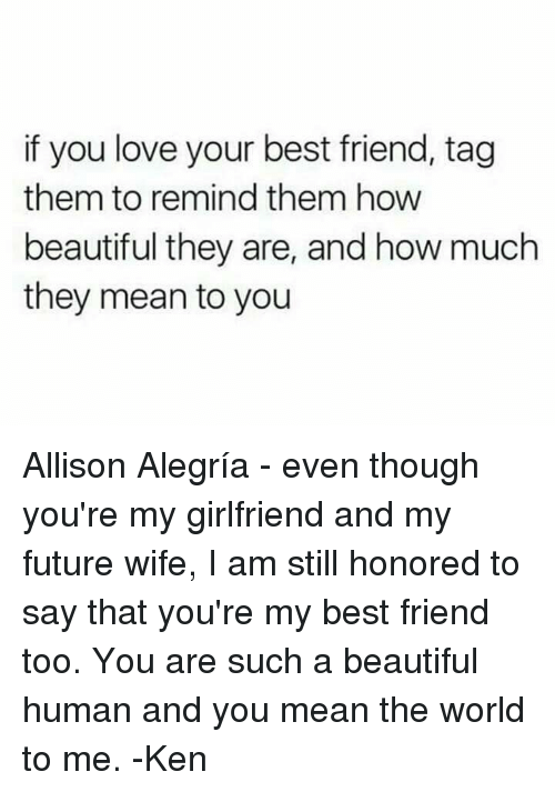 Ken, Memes, and 🤖: if you love your best friend, tag  them to remind them how  beautiful they are, and how much  they mean to you Allison Alegría - even though you're my girlfriend and my future wife, I am still honored to say that you're my best friend too.  You are such a beautiful human and you mean the world to me.  -Ken