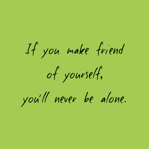 Being Alone, Never, and Make: If you make frend  of youvelt,  you' never be alone