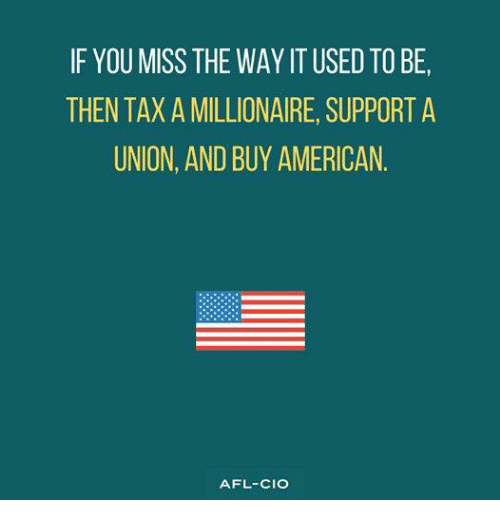 Memes, American, and 🤖: IF YOU MISS THE WAY IT USED TO BE,  THEN TAX A MILLIONAIRE, SUPPORT A  UNION, AND BUY AMERICAN  AFL-CIO