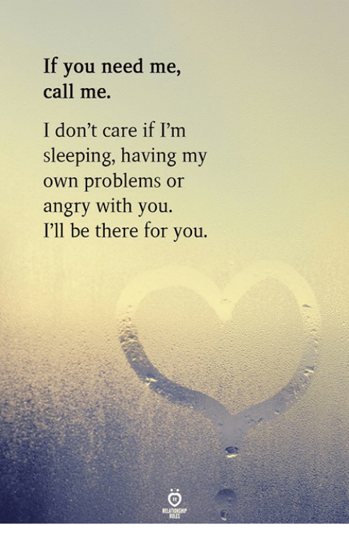Sleeping, Angry, and Own: If you need me,  call me.  I don't care if I'm  sleeping, having my  own problems or  011  angry with you  I'll be there for you.