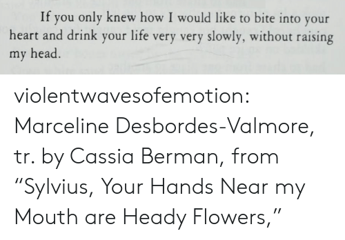 "Head, Life, and Tumblr: If  you only knew how I would like to bite into your  heart and drink your life very very slowly, without raising  my head. violentwavesofemotion:  Marceline Desbordes-Valmore, tr. by Cassia Berman, from ""Sylvius, Your Hands Near my Mouth are Heady Flowers,"""