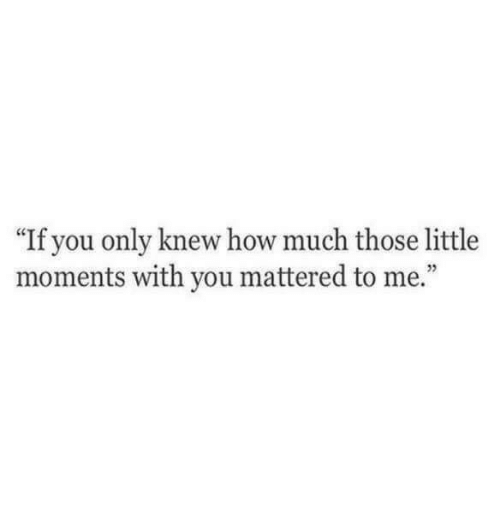 """How, You, and Those: """"If you only knew how much those little  moments with you mattered to me.""""  5"""