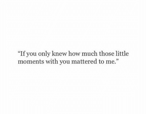 """How, You, and Those: """"If you only knew how much those little  moments with you mattered to me.""""  05"""