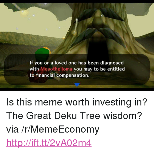 """Meme, Http, and Tree: If you or a loved one has been diagnosed  with Mesothelioma you may to be entitled  WI  to financial compensation <p>Is this meme worth investing in? The Great Deku Tree wisdom? via /r/MemeEconomy <a href=""""http://ift.tt/2vA02m4"""">http://ift.tt/2vA02m4</a></p>"""
