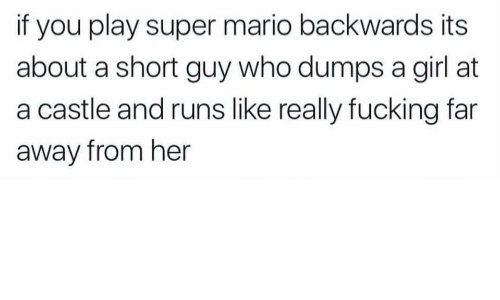 Away From Her: if you play super mario backwards its  about a short guy who dumps a girl at  a castle and runs like really fucking far  away from her