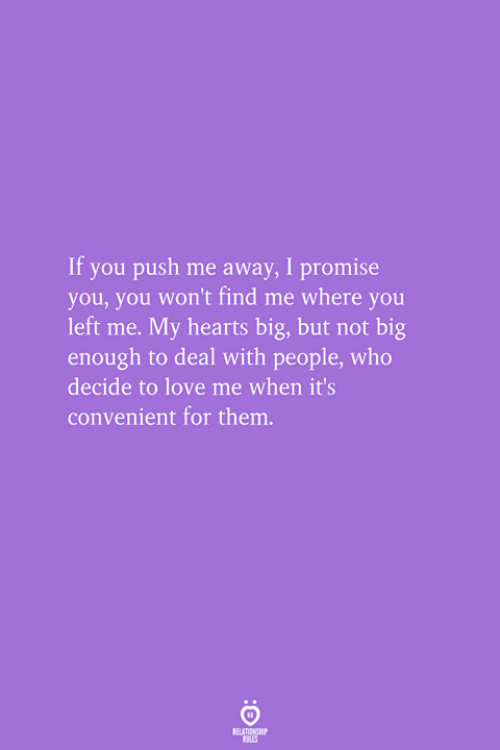 Love, Hearts, and Who: If you push me away, I promise  you, you won't find me where you  left me. My hearts big, but not big  enough to deal with people, who  decide to love me when it's  convenient for them.