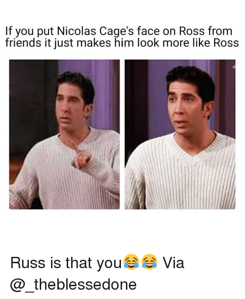 Friends, Funny, and Ross: If you put Nicolas Cage's face on Ross from  friends it just makes him look more like Ross Russ is that you😂😂 Via @_theblessedone