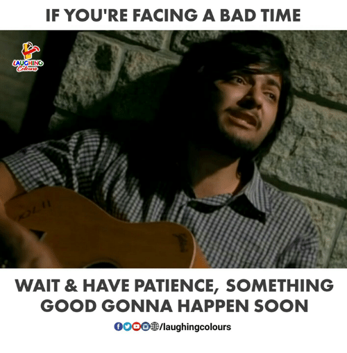 Bad Time: IF YOU RE FACING A BAD TIME  LAUGHING  Colours  WAIT & HAVE PATIENCE, SOMETHING  GOOD GONNA HAPPEN SOON  0oOO/laughingcolours