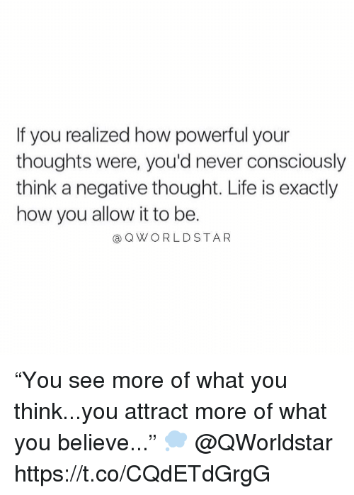 "Life, Powerful, and Never: If you realized how powerful your  thoughts were, you'd never consciously  think a negative thought. Life is exactly  how you allow it to be.  @QWORLDSTAR ""You see more of what you think...you attract more of what you believe..."" 💭 @QWorldstar https://t.co/CQdETdGrgG"