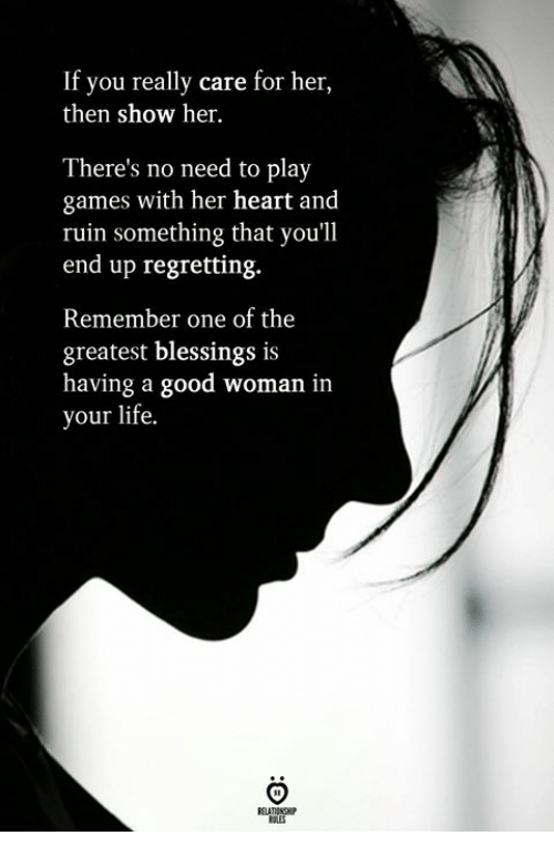 Life, Games, and Good: If you really care for her,  then show her.  There's no need to play  games with her heart and  ruin something that you'll  end up regretting.  Remember one of the  greatest blessings is  having a good woman in  your life.