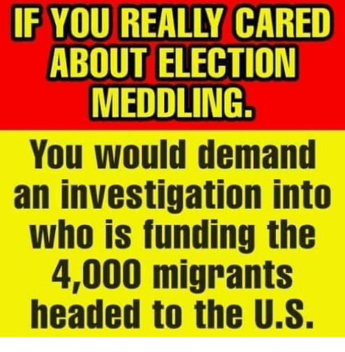 Memes, 🤖, and Who: IF YOU REALLY CARED  ABOUT ELECTION  MEDDLING.  You would demand  an investigation into  Who is funding the  4,000 migrants  headed to the U.S.