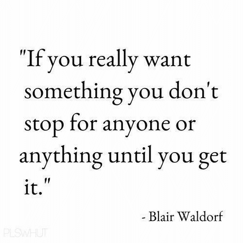 "Blair Waldorf, You, and For: ""If you really want  something you don't  stop for anyone or  anything until you get  it.  Blair Waldorf"