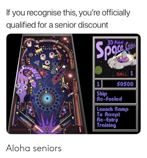 Aloha, Accept, and You: If you recognise this, you're officially  qualified for a senior discount  3D Pinbal  : BALL 1  50500  Ship  Re-Fueled  Launch Ramp  To Accept  Re-Entry  Training Aloha seniors
