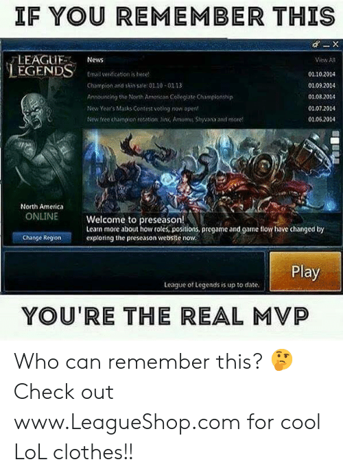 The Real Mvp: IF YOU REMEMBER THIS  LEAGUNews  LEGENDSmal wediation s hite  iew All  Champion and skin sal:01.10-02 13  Announting the North Amerisan Colleglate Championship  ew Years Masks Contest voting non opent  1102014  0109.2014  0108 2014  01.07.2014  01.062014  x tree champion rotstion Jirx Amom Shyana and moret  North America  ONLINE  Welcome to preseason!  Learn more about how roles, positions, pregame and game lov have changed by  exploring the preseason website now  Change Region  Play  League of Legends is up to date.  YOU'RE THE REAL MVP Who can remember this? 🤔 Check out www.LeagueShop.com for cool LoL clothes!!