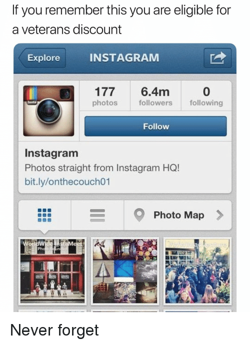 Funny, Instagram, and Never: If you remember this you are eligible for  a veterans discount  Explore  INSTAGRAM  0  177 6.4m  photos  followers following  Insta  Follow  Instagram  Photos straight from Instagram HQ!  bit.ly/onthecouch01  Photo Map Never forget