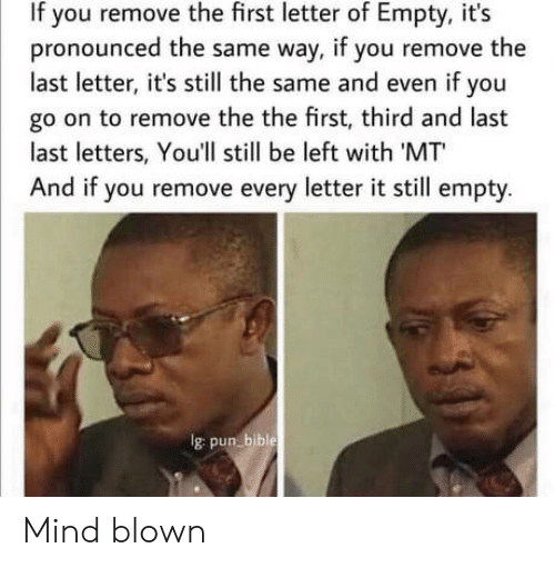 letters: If you remove the first letter of Empty, it's  pronounced the same way, if you remove the  last letter, it's still the same and even if you  go on to remove the the first, third and last  last letters, You'll still be left with 'MT  And if you remove every letter it still empty.  Ig pun bible Mind blown