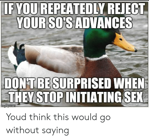 Sex, Think, and They: IF YOU REPEATEDIY REJECT  YOUR SOSADVANCES  DON'T BE SURPRISED WHEN  THEY STOPINITIATING SEX Youd think this would go without saying