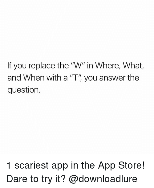 """Memes, App Store, and 🤖: If you replace the """"W"""" in Where, What,  and When with a """"T, you answer the  question. 1 scariest app in the App Store! Dare to try it? @downloadlure"""