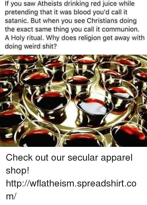Bloods, Doe, and Drinking: If you saw Atheists drinking red juice while  pretending that it was blood you'd call it  satanic. But when you see Christians doing  the exact same thing you call it communion.  A Holy ritual. Why does religion get away with  doing weird shit? Check out our secular apparel shop! http://wflatheism.spreadshirt.com/