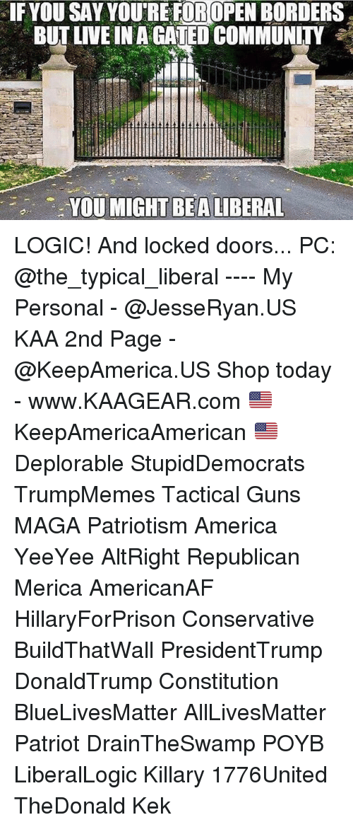 All Lives Matter, America, and Community: IF YOU SAY YOURE FOROPEN BORDERS  BUT LIVE IN A CATED COMMUNITY  YOU MIGHT LIBERAL  BEA LOGIC! And locked doors... PC: @the_typical_liberal ---- My Personal - @JesseRyan.US KAA 2nd Page - @KeepAmerica.US Shop today - www.KAAGEAR.com 🇺🇸 KeepAmericaAmerican 🇺🇸 Deplorable StupidDemocrats TrumpMemes Tactical Guns MAGA Patriotism America YeeYee AltRight Republican Merica AmericanAF HillaryForPrison Conservative BuildThatWall PresidentTrump DonaldTrump Constitution BlueLivesMatter AllLivesMatter Patriot DrainTheSwamp POYB LiberalLogic Killary 1776United TheDonald Kek