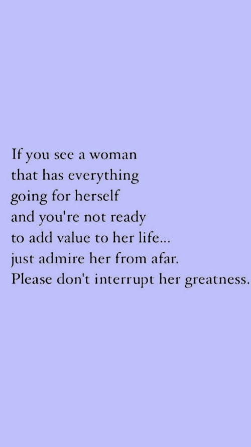 Life, Her, and Add: If you see a woman  that has everything  going for herself  ready  and you're not  to add value to her life...  just admire her from afar  Please don't interrupt her greatness.