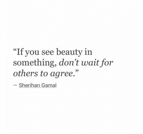 "You, For, and Beauty: ""If you see beauty in  something, don't wait for  others to agree.""  93  Sherihan Gamal"