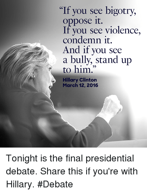 """Hillary Debate: """"If you see bigotry,  oppose it.  If you see violence,  condemn it.  And if you see  a bully, stand up  to him  Hillary Clinton  March 12, 2016 Tonight is the final presidential debate. Share this if you're with Hillary. #Debate"""