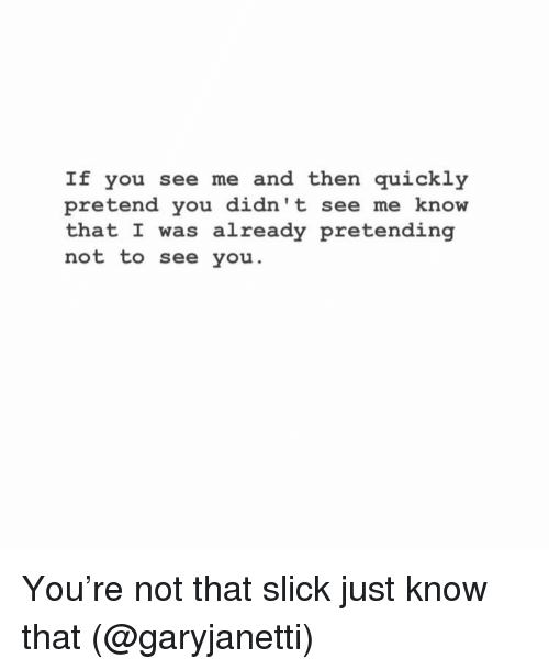 Funny, Slick, and You: If you see me and then quickly  pretend you didn't see me know  that I was already pretending  not to see you. You're not that slick just know that (@garyjanetti)
