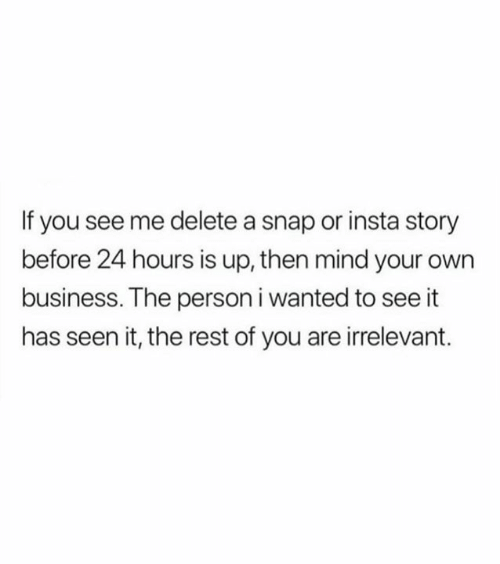 You See Me: If you see me delete a snap or insta story  before 24 hours is up, then mind your own  business. The person i wanted to see it  has seen it, the rest of you are irrelevant.