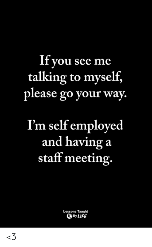 Memes, 🤖, and Staff: If you see me  talking to myself,  please go your way.  I'm self employed  and having a  staff meeting.  Lessons Taught  ByLIFE <3