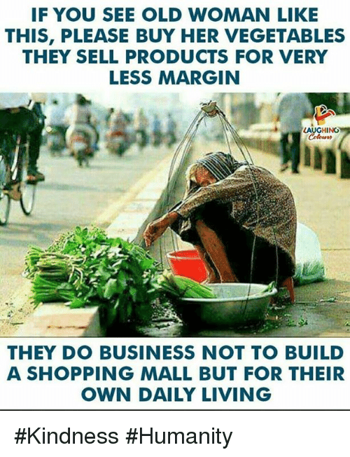 Old Woman, Shopping, and Business: IF YOU SEE OLD WOMAN LIKE  THIS, PLEASE BUY HER VEGETABLES  THEY SELL PRODUCTS FOR VERY  LESS MARGIN  HING  THEY DO BUSINESS NOT TO BUILD  A SHOPPING MALL BUT FOR THEIR  OWN DAILY LIVING #Kindness #Humanity