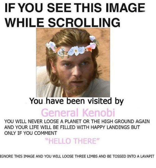 """Ignore This: IF YOU SEE THIS IMAGE  WHILE SCROLLING  You have been visited by  General Kenobi  YOU WILL NEVER LOOSE A PLANET OR THE HIGH GROUND AGAIN  AND YOUR LIFE WILL BE FILLED WITH HAPPY LANDINGS BUT  ONLY IF YOU COMMENT  """"HELLO THERE""""  IGNORE THIS IMAGE AND YOU WILL LOOSE THREE LIMBS AND BE TOSSED INTO A LAVAPIT"""