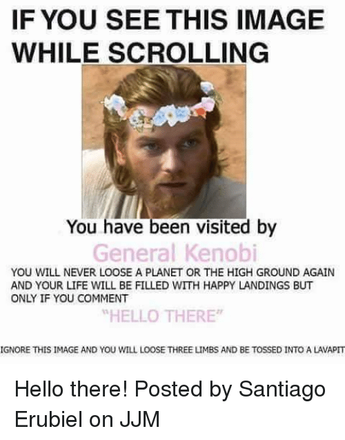 """Ignore This: IF YOU SEE THIS IMAGE  WHILE SCROLLING  You have been visited by  General Kenobi  YOU WILL NEVER LOOSE A PLANET OR THE HIGH GROUND AGAIN  AND YOUR LIFE WILL BE FILLED WITH HAPPY LANDINGS BUT  ONLY IF YOU COMMENT  """"HELLO THERE  IGNORE THIS IMAGE AND YOU WILL LOOSE THREE LIMBS AND BE TOSSED INTO A LAVAPIT Hello there!  Posted by Santiago Erubiel on JJM"""