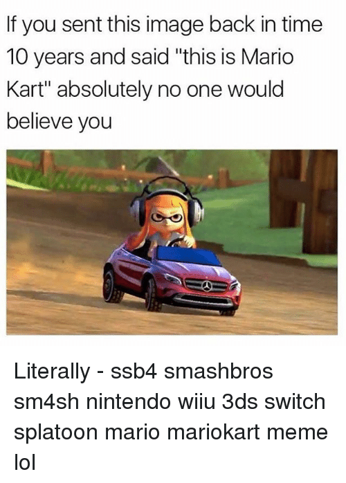 "Lol, Mario Kart, and Meme: If you sent this image back in time  10 years and said ""this is Mario  Kart"" absolutely no one would  believe you Literally - ssb4 smashbros sm4sh nintendo wiiu 3ds switch splatoon mario mariokart meme lol"