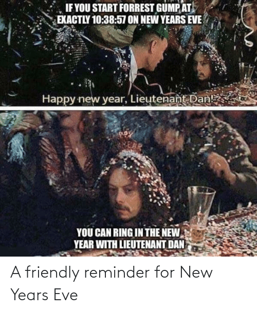 New Years: IF YOU START FORREST GUMP AT  EXACTLY 10:38:57 ON NEW YEARS EVE  Happy new year, Lieutenant Dan!  YOU CAN RING IN THE NEW  YEAR WITH LIEUTENANT DAN A friendly reminder for New Years Eve