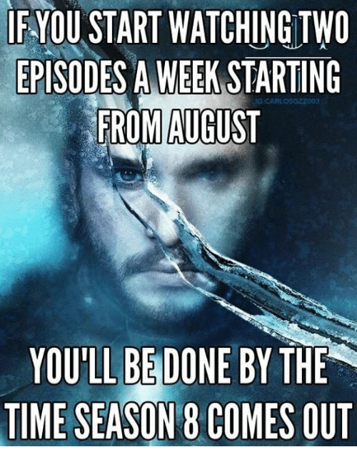 Game of Thrones, Time, and Episodes: IF-YOU START WATCHING TWO  EPISODES A WEEK STARTING  FROM AUGUST  YOULL BE DONE BY THE  TIME SEASON 8 COMES OUT