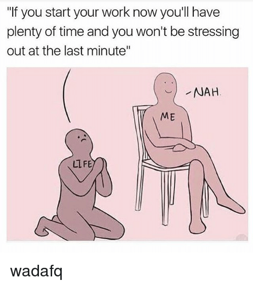 """Memes, Work, and Time: """"If you start your work now youll have  plenty of time and you won't be stressing  out at the last minute""""  NAH  ME  LLFE wadafq"""